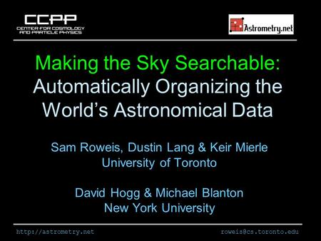 Making the Sky Searchable: Automatically Organizing the World's Astronomical Data Sam Roweis, Dustin Lang &