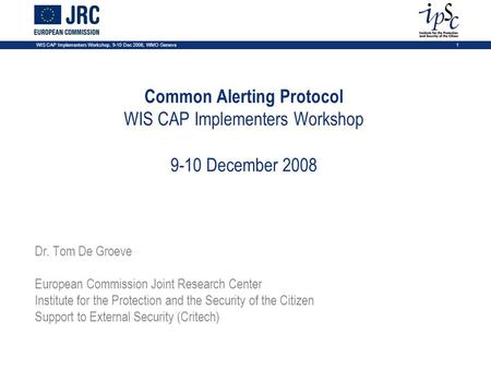 1 WIS CAP Implementers Workshop, 9-10 Dec 2008, WMO Geneva Common Alerting Protocol WIS CAP Implementers Workshop 9-10 December 2008 Dr. Tom De Groeve.