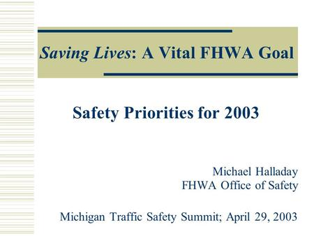 Saving Lives: A Vital FHWA Goal Safety Priorities for 2003 Michael Halladay FHWA Office of Safety Michigan Traffic Safety Summit; April 29, 2003.