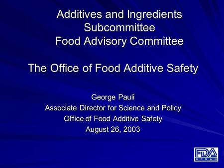 Additives and Ingredients Subcommittee Food Advisory Committee The Office of Food Additive Safety George Pauli Associate Director for Science and Policy.