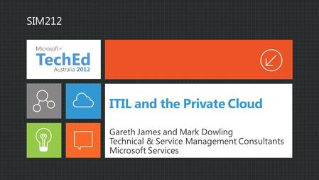 ITIL and the Private Cloud Gareth James and Mark Dowling Technical & Service Management Consultants Microsoft Services SIM212.