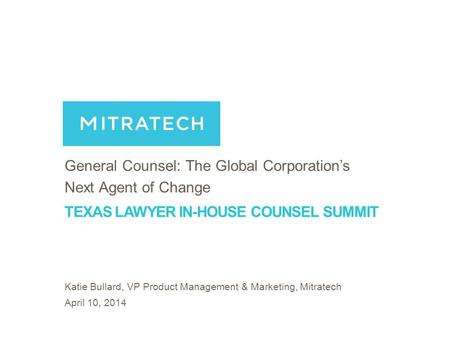 1 TEXAS LAWYER IN-HOUSE COUNSEL SUMMIT General Counsel: The Global Corporation's Next Agent of Change Katie Bullard, VP Product Management & Marketing,