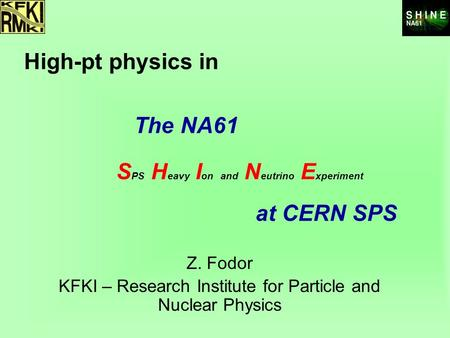 At CERN SPS Z. Fodor KFKI – Research Institute for Particle and Nuclear Physics S PS H eavy I on and N eutrino E xperiment The NA61 High-pt physics in.