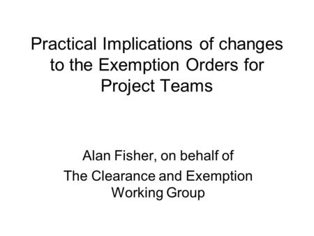 Practical Implications of changes to the Exemption Orders for Project Teams Alan Fisher, on behalf of The Clearance and Exemption Working Group.