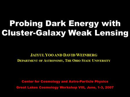 Center for Cosmology and Astro-Particle Physics Great Lakes Cosmology Workshop VIII, June, 1-3, 2007 Probing Dark Energy with Cluster-Galaxy Weak Lensing.
