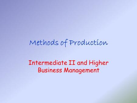 Methods of Production Intermediate II and Higher Business Management.