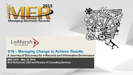 Click to edit Master title style S16 – Managing Change to Achieve Results A Journey of Discovery for e-Records and Information Governance © 2014 LaMarsh.