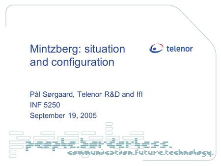 Mintzberg: situation and configuration Pål Sørgaard, Telenor R&D and IfI INF 5250 September 19, 2005.