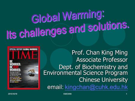 2015/10/18KMCHAN1 Prof. Chan King Ming Associate Professor Dept. <strong>of</strong> Biochemistry and Environmental Science Program Chinese University