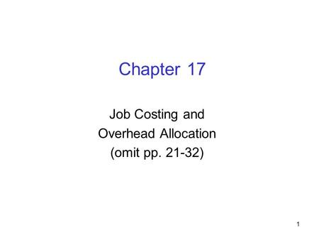 1 Chapter 17 Job Costing and Overhead Allocation (omit pp. 21-32)
