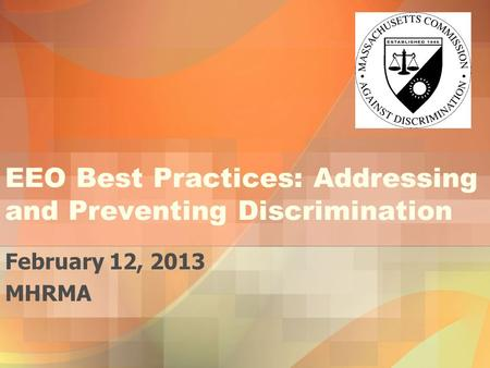 EEO Best Practices: Addressing and Preventing Discrimination February 12, 2013 MHRMA.