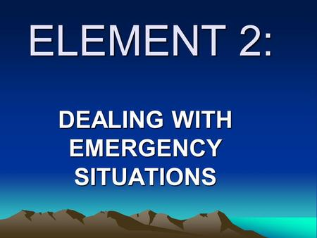 ELEMENT 2: DEALING WITH EMERGENCY SITUATIONS. LEARNING OUTCOMES As you go through this element you will acquire the necessary knowledge, skills and attitudes.