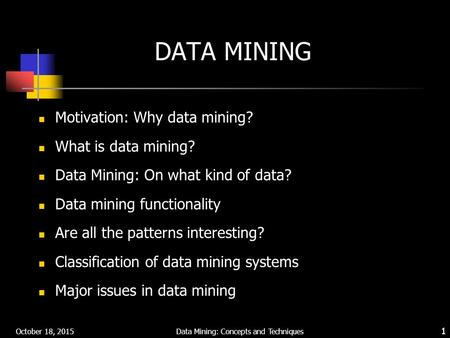 October 18, 2015 Data Mining: Concepts and Techniques 1 DATA MINING Motivation: Why data mining? What is data mining? Data Mining: On what kind of data?