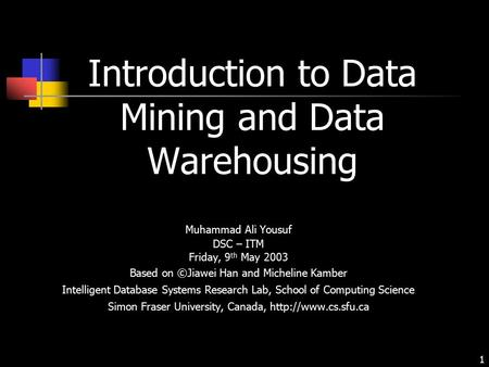 1 Introduction to Data Mining and Data Warehousing Muhammad Ali Yousuf DSC – ITM Friday, 9 th May 2003 Based on ©Jiawei Han and Micheline Kamber Intelligent.