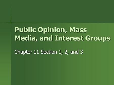 Public Opinion, Mass Media, and Interest Groups Chapter 11 Section 1, 2, and 3.