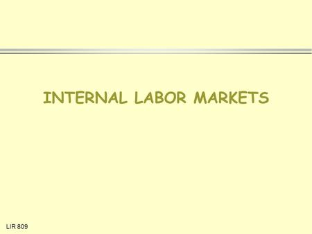 LIR 809 INTERNAL LABOR MARKETS. LIR 809 DEFINITION OF INTERNAL LABOR MARKET Market where pricing & allocation of labor is determined by a set of administrative.