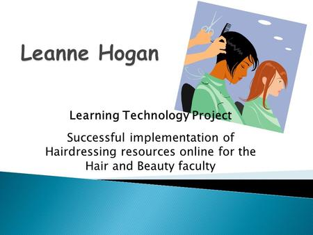 Learning Technology Project Successful implementation of Hairdressing resources online for the Hair and Beauty faculty.
