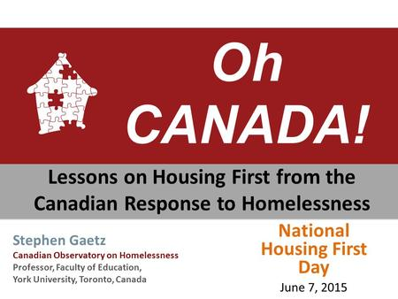 Oh CANADA! Lessons on Housing First from the Canadian Response to Homelessness Stephen Gaetz Canadian Observatory on Homelessness Professor, Faculty of.