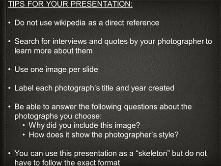 TIPS FOR YOUR PRESENTATION: Do not use wikipedia as a direct reference Search for interviews and quotes by your photographer to learn more about them Use.