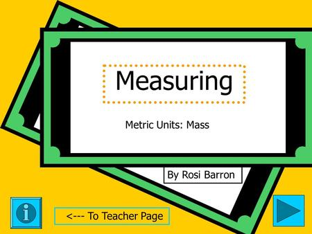 Measuring By Rosi Barron Metric Units: Mass <--- To Teacher Page.