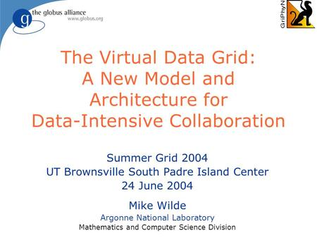 The Virtual Data Grid: A New Model and Architecture for Data-Intensive Collaboration Summer Grid 2004 UT Brownsville South Padre Island Center 24 June.