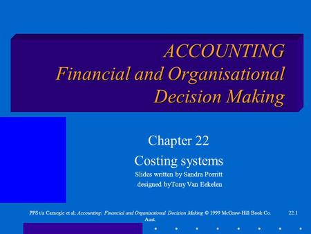 22.1PPS t/a Carnegie et al; Accounting: Financial and Organisational Decision Making © 1999 McGraw-Hill Book Co. Aust. ACCOUNTING Financial and Organisational.