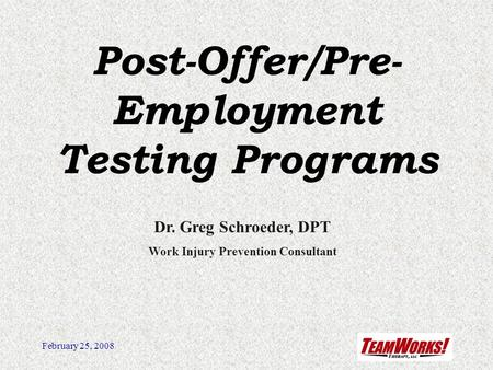 February 25, 2008 Post-Offer/Pre- Employment Testing Programs Dr. Greg Schroeder, DPT Work Injury Prevention Consultant.