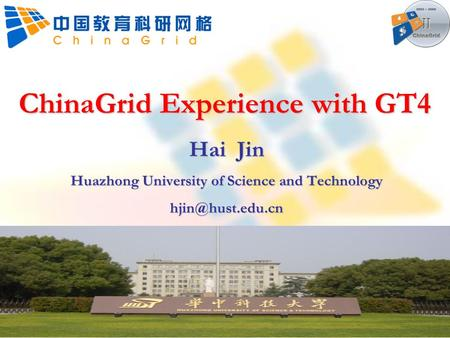 ChinaGrid Experience with GT4 Hai Jin Huazhong University of Science and Technology