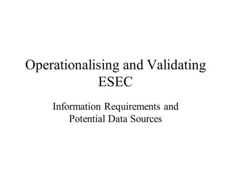 Operationalising and Validating ESEC Information Requirements and Potential Data Sources.