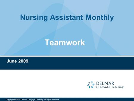 Nursing Assistant Monthly Copyright © 2009 Delmar, Cengage Learning. All rights reserved. Teamwork June 2009.