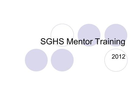 SGHS Mentor Training 2012. Items to Cover Purpose of Mentors Confidentiality Skills needed for Mentors  Empathy  Attending Skills  Questioning Goals.