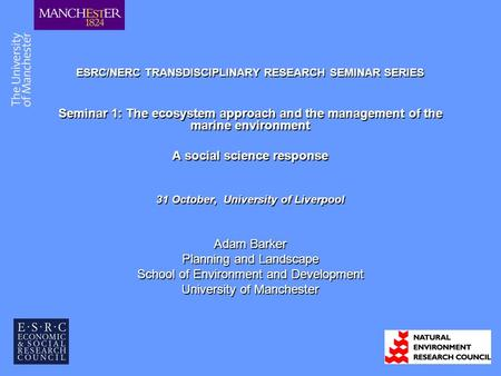ESRC/NERC TRANSDISCIPLINARY RESEARCH SEMINAR SERIES Seminar 1: The ecosystem approach and the management of the marine environment A social science response.