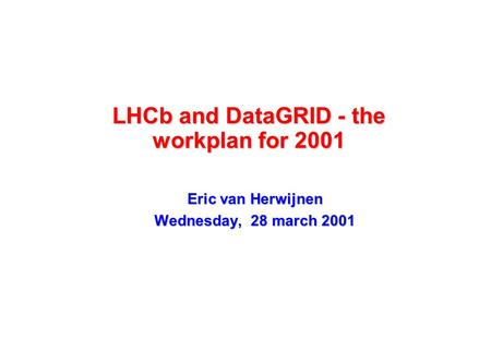 LHCb and DataGRID - the workplan for 2001 Eric van Herwijnen Wednesday, 28 march 2001.