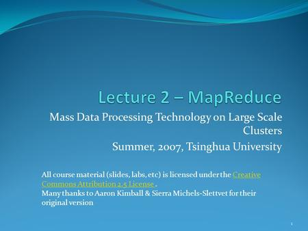 Mass Data Processing Technology on Large Scale Clusters Summer, 2007, Tsinghua University All course material (slides, labs, etc) is licensed under the.