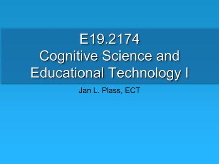 E19.2174 Cognitive Science and Educational Technology I Jan L. Plass, ECT.