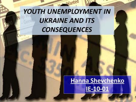 YOUTH UNEMPLOYMENT IN UKRAINE AND ITS CONSEQUENCES Hanna Shevchenko IE-10-01.