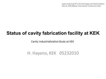 Status of cavity fabrication facility at KEK H. Hayano, KEK 05232010 Cavity Industrialization Study at KEK Superconducting RF Cavity Technology and Industrialization.