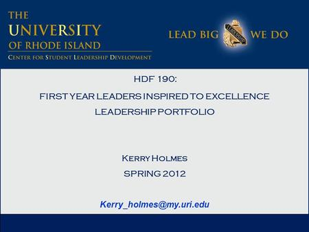 HDF 190: FIRST YEAR LEADERS INSPIRED TO EXCELLENCE LEADERSHIP PORTFOLIO Kerry Holmes SPRING 2012