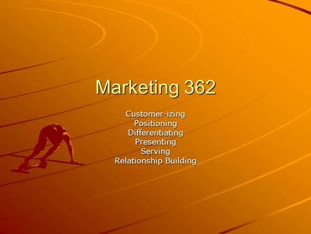 Marketing 362 Customer-izingPositioningDifferentiatingPresentingServing Relationship Building.