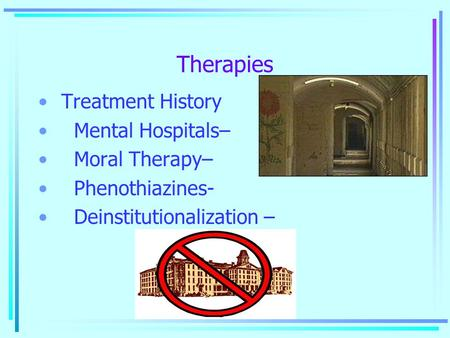 Therapies Treatment History Mental Hospitals– Moral Therapy– Phenothiazines- Deinstitutionalization –