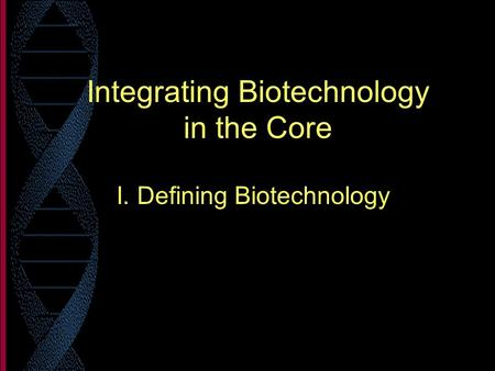 Integrating Biotechnology in the Core I. Defining Biotechnology.