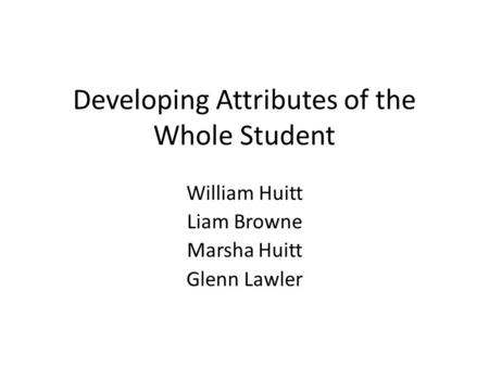 Developing Attributes of the Whole Student William Huitt Liam Browne Marsha Huitt Glenn Lawler.