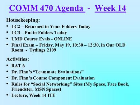 COMM 470 Agenda - Week 14 Housekeeping: LC2 – Returned in Your Folders Today LC3 – Put in Folders Today UMD Course Evals - ONLINE Final Exam – Friday,