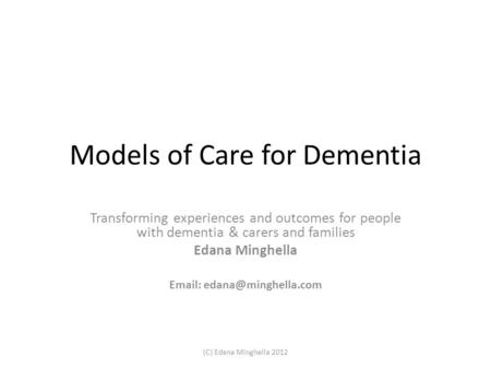 Models of Care for Dementia Transforming experiences and outcomes for people with dementia & carers and families Edana Minghella