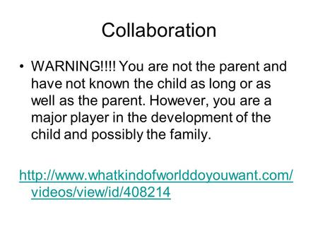 Collaboration WARNING!!!! You are not the parent and have not known the child as long or as well as the parent. However, you are a major player in the.