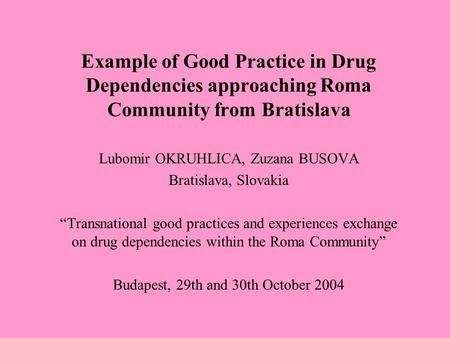 "Example of Good Practice in Drug Dependencies approaching Roma Community from Bratislava Lubomir OKRUHLICA, Zuzana BUSOVA Bratislava, Slovakia ""Transnational."