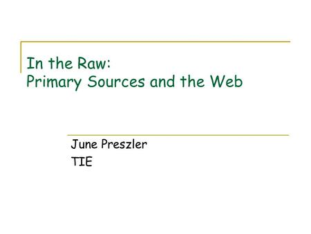 In the Raw: Primary Sources and the Web June Preszler TIE.