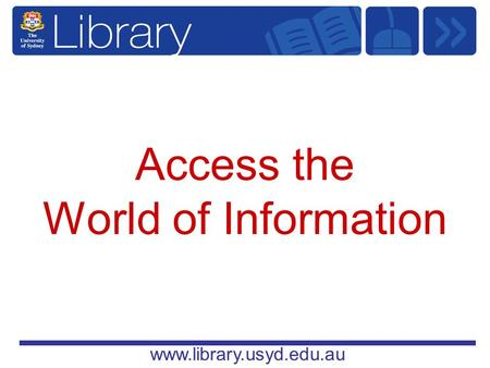 Www.library.usyd.edu.au Access the World of Information.