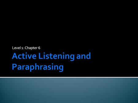 Level 1: Chapter 6.  Learn the importance of and techniques for active listening.