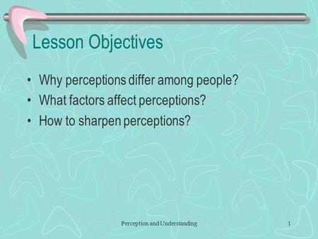 Perception and Understanding1 Lesson Objectives Why perceptions differ among people? What factors affect perceptions? How to sharpen perceptions?